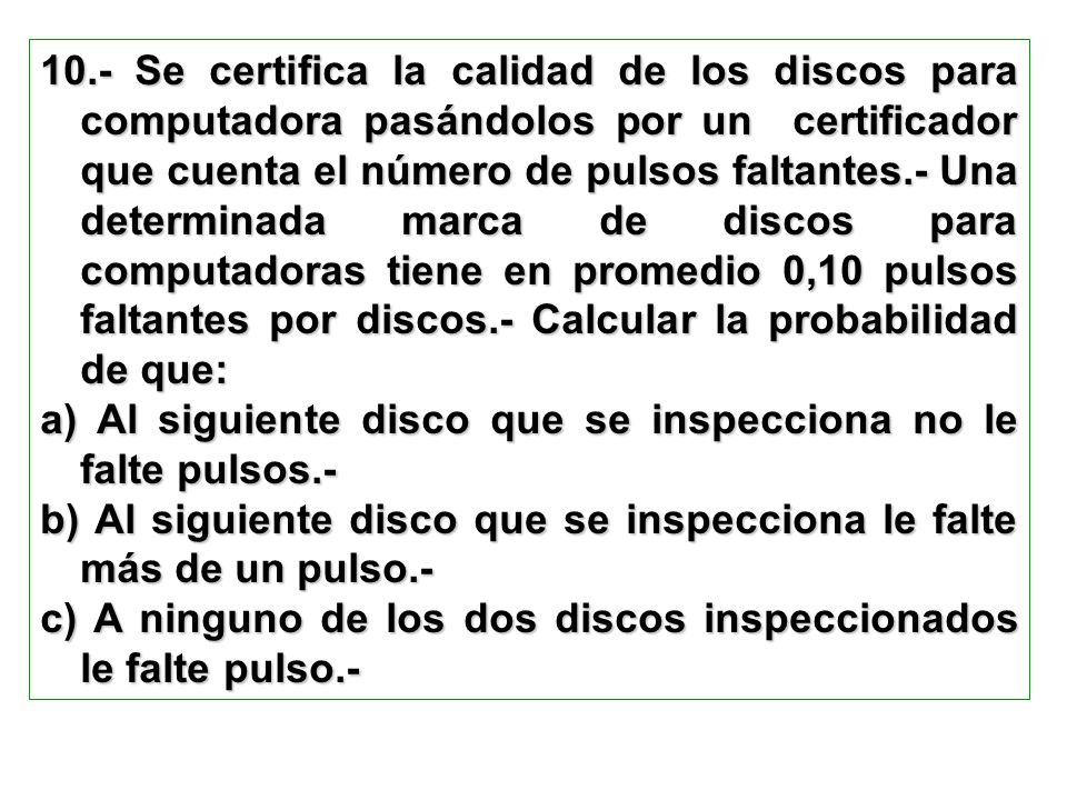 10.- Se certifica la calidad de los discos para computadora pasándolos por un certificador que cuenta el número de pulsos faltantes.- Una determinada marca de discos para computadoras tiene en promedio 0,10 pulsos faltantes por discos.- Calcular la probabilidad de que: