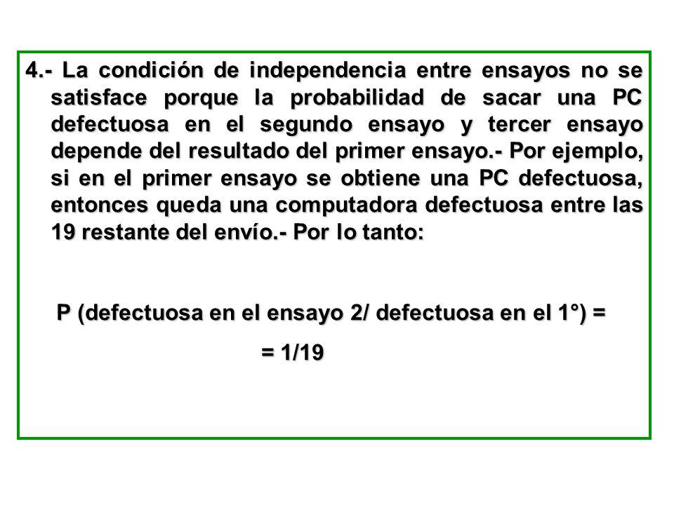 4.- La condición de independencia entre ensayos no se satisface porque la probabilidad de sacar una PC defectuosa en el segundo ensayo y tercer ensayo depende del resultado del primer ensayo.- Por ejemplo, si en el primer ensayo se obtiene una PC defectuosa, entonces queda una computadora defectuosa entre las 19 restante del envío.- Por lo tanto: