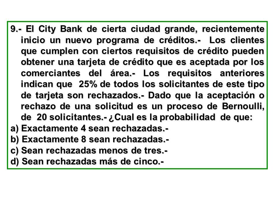 9.- El City Bank de cierta ciudad grande, recientemente inicio un nuevo programa de créditos.- Los clientes que cumplen con ciertos requisitos de crédito pueden obtener una tarjeta de crédito que es aceptada por los comerciantes del área.- Los requisitos anteriores indican que 25% de todos los solicitantes de este tipo de tarjeta son rechazados.- Dado que la aceptación o rechazo de una solicitud es un proceso de Bernoulli, de 20 solicitantes.- ¿Cual es la probabilidad de que: