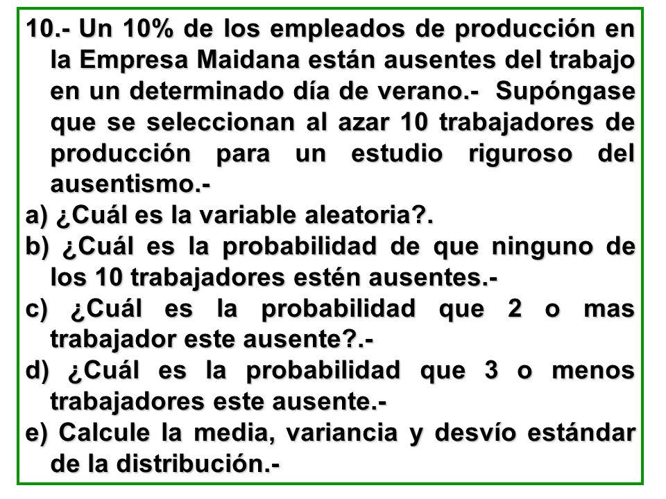 10.- Un 10% de los empleados de producción en la Empresa Maidana están ausentes del trabajo en un determinado día de verano.- Supóngase que se seleccionan al azar 10 trabajadores de producción para un estudio riguroso del ausentismo.-