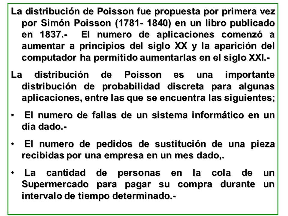La distribución de Poisson fue propuesta por primera vez por Simón Poisson (1781- 1840) en un libro publicado en 1837.- El numero de aplicaciones comenzó a aumentar a principios del siglo XX y la aparición del computador ha permitido aumentarlas en el siglo XXI.-