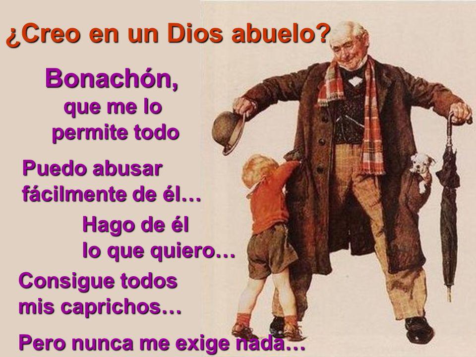 ¿Creo en un Dios abuelo Bonachón, que me lo permite todo Puedo abusar