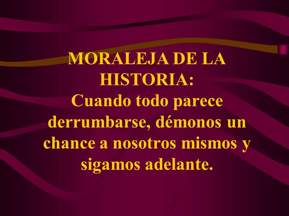 MORALEJA DE LA HISTORIA: Cuando todo parece derrumbarse, démonos un chance a nosotros mismos y sigamos adelante.