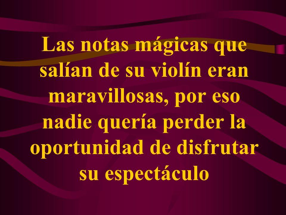 Las notas mágicas que salían de su violín eran maravillosas, por eso nadie quería perder la oportunidad de disfrutar su espectáculo
