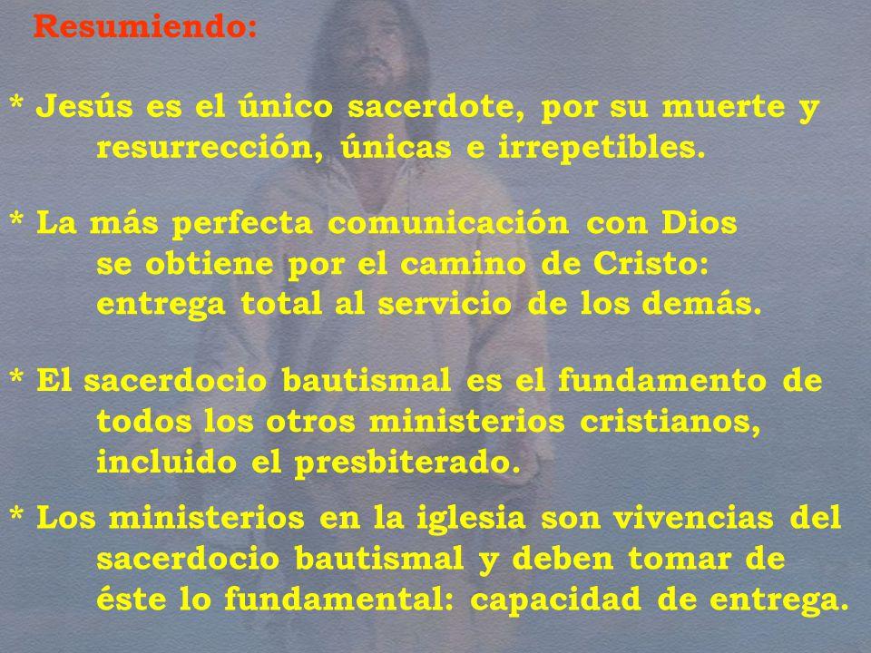 Resumiendo: * Jesús es el único sacerdote, por su muerte y resurrección, únicas e irrepetibles. * La más perfecta comunicación con Dios.