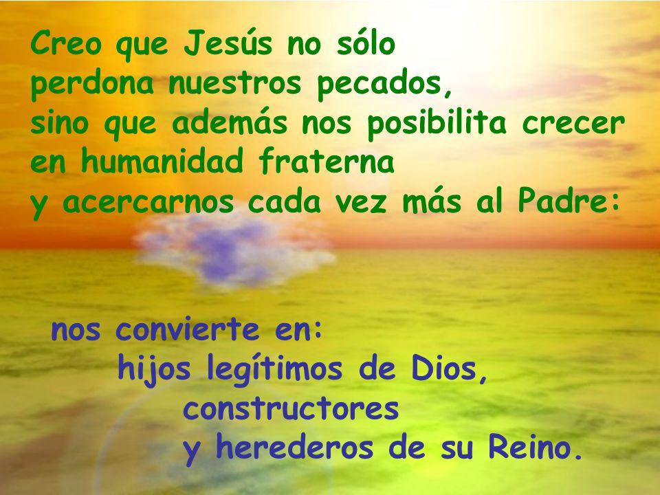 Creo que Jesús no sólo perdona nuestros pecados, sino que además nos posibilita crecer en humanidad fraterna.