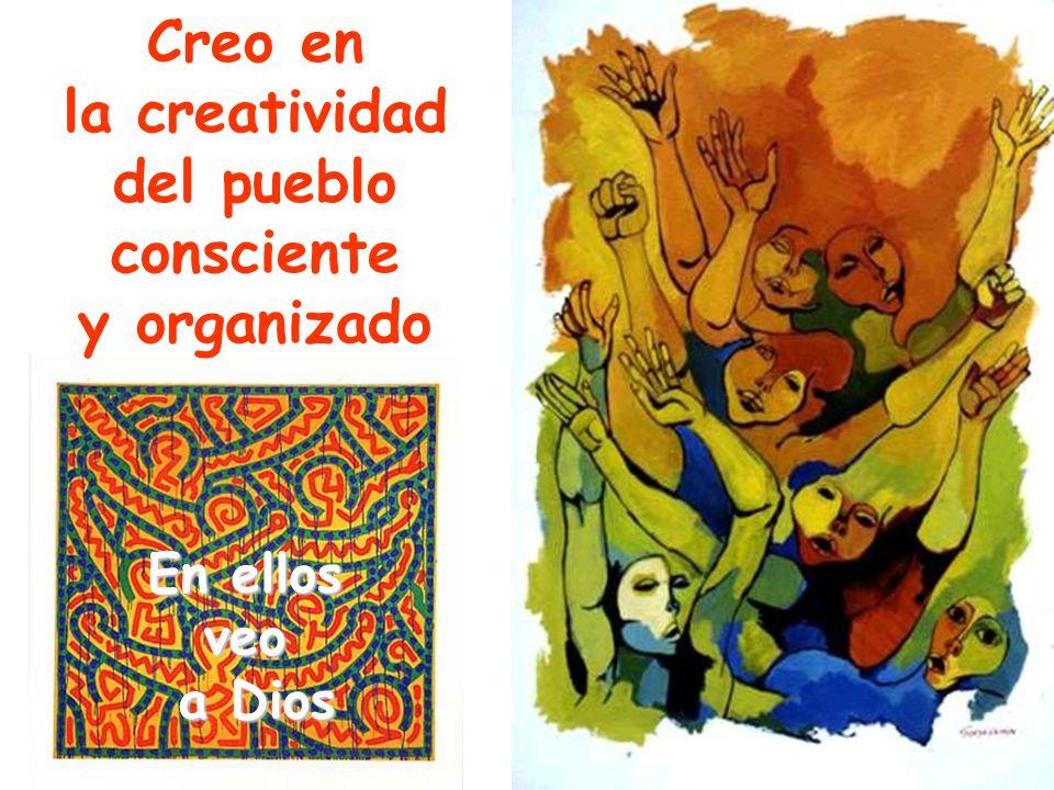 Creo en la creatividad del pueblo consciente y organizado