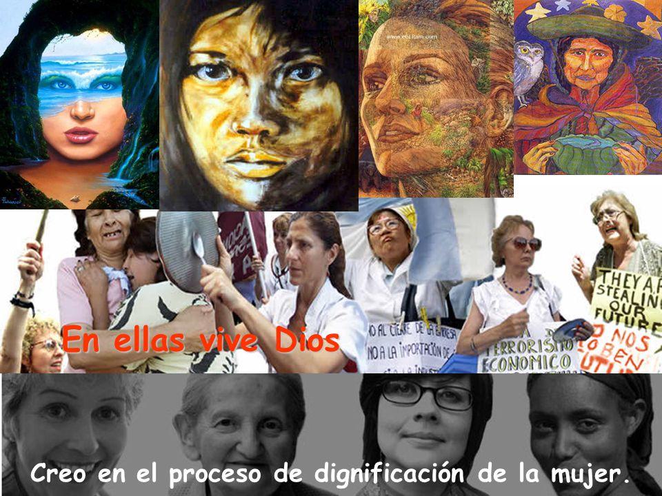 Creo en el proceso de dignificación de la mujer.