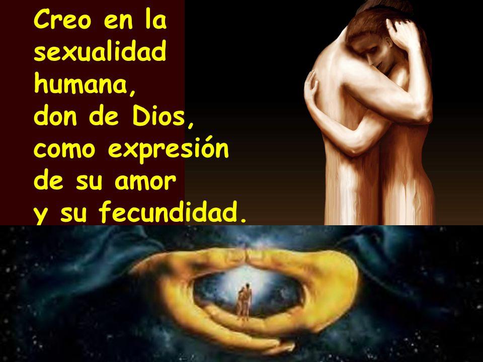 Creo en la sexualidad humana, don de Dios, como expresión de su amor y su fecundidad.