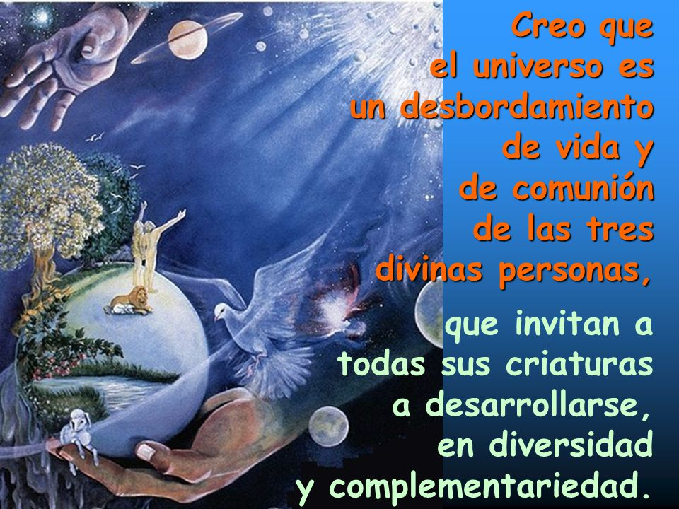 Creo que el universo es. un desbordamiento. de vida y. de comunión. de las tres. divinas personas,
