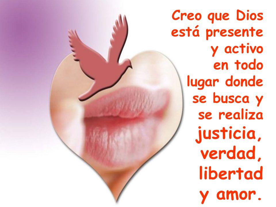 justicia, verdad, libertad y amor. Creo que Dios está presente