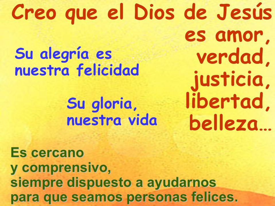 Creo que el Dios de Jesús es amor, verdad, justicia, libertad,