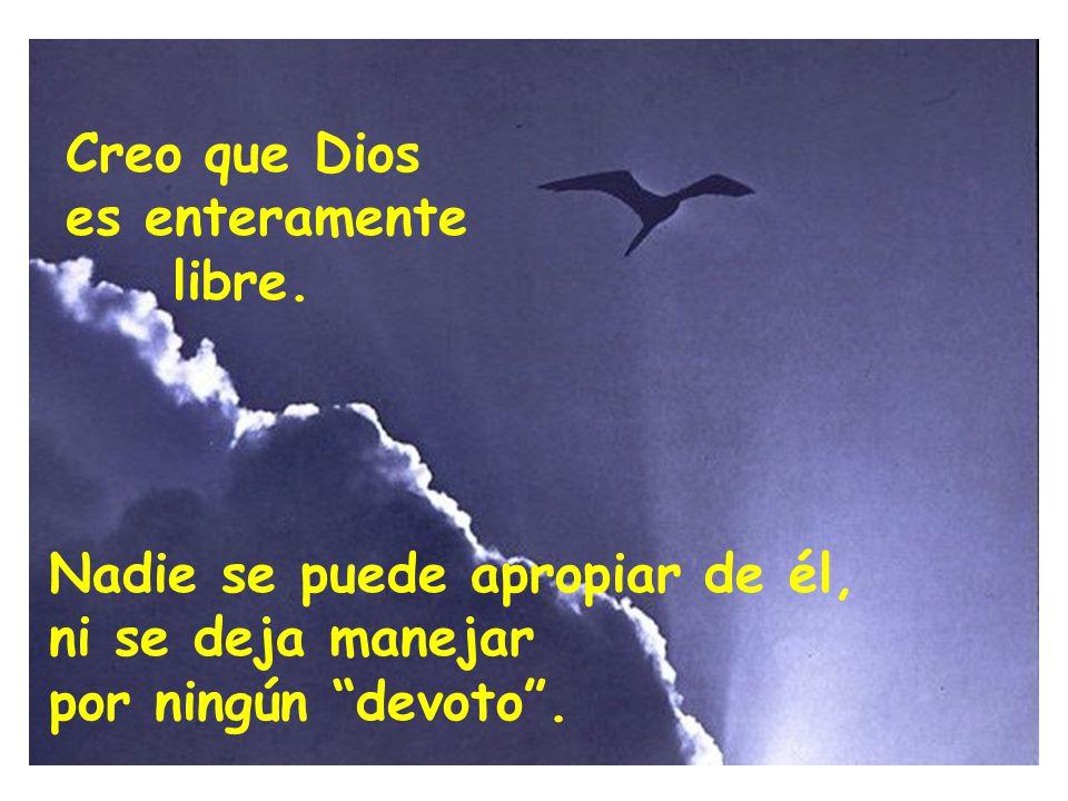 Creo que Dios es enteramente. libre. Nadie se puede apropiar de él, ni se deja manejar.