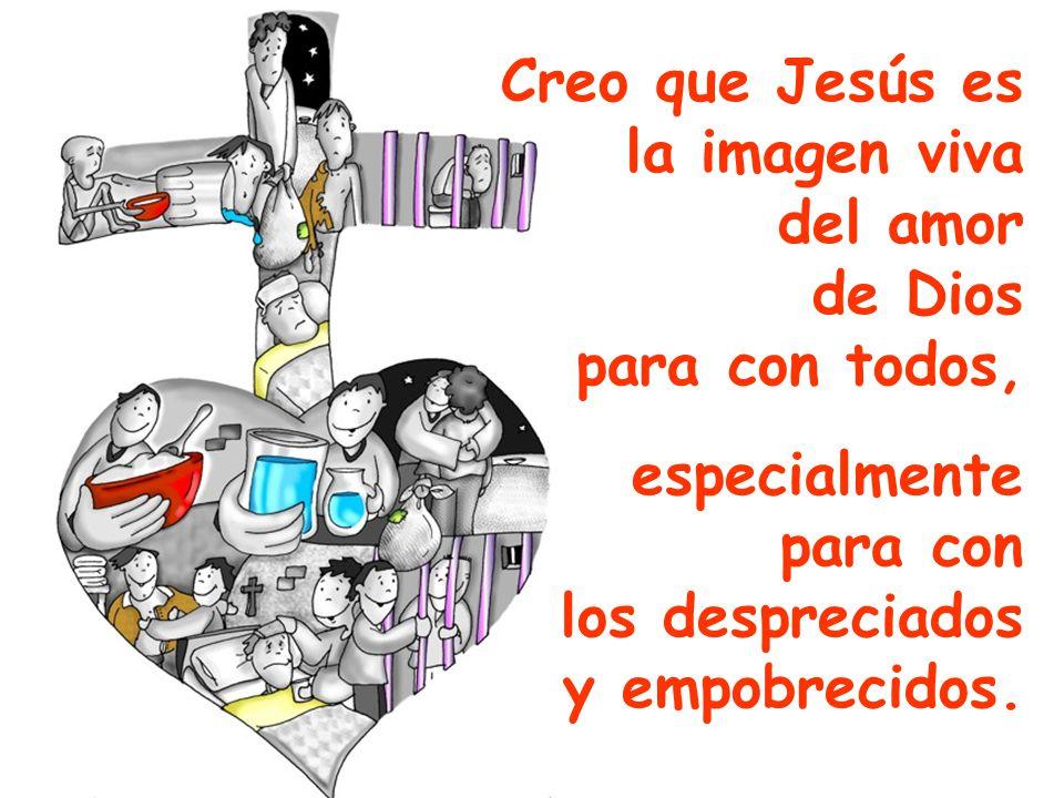 Creo que Jesús es la imagen viva. del amor. de Dios. para con todos, especialmente. para con. los despreciados.