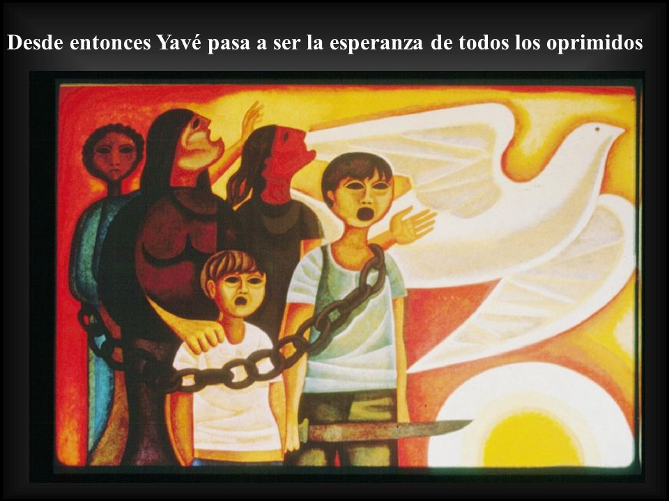Desde entonces Yavé pasa a ser la esperanza de todos los oprimidos