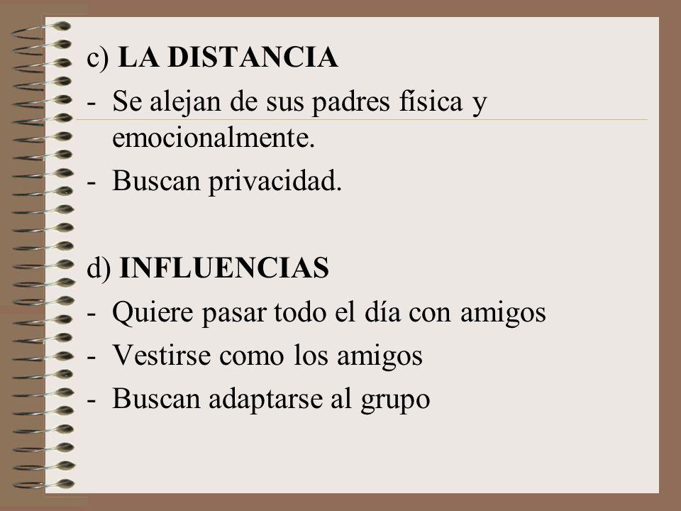 c) LA DISTANCIA Se alejan de sus padres física y emocionalmente. Buscan privacidad. d) INFLUENCIAS.