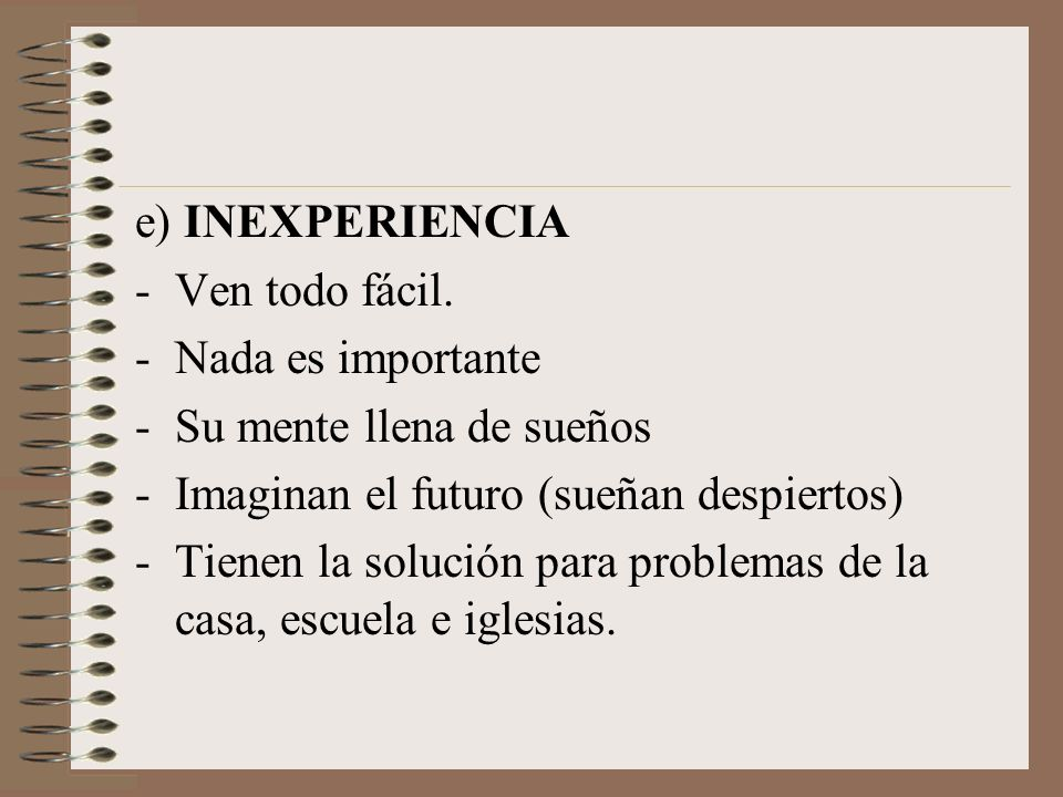 e) INEXPERIENCIA Ven todo fácil. Nada es importante. Su mente llena de sueños. Imaginan el futuro (sueñan despiertos)