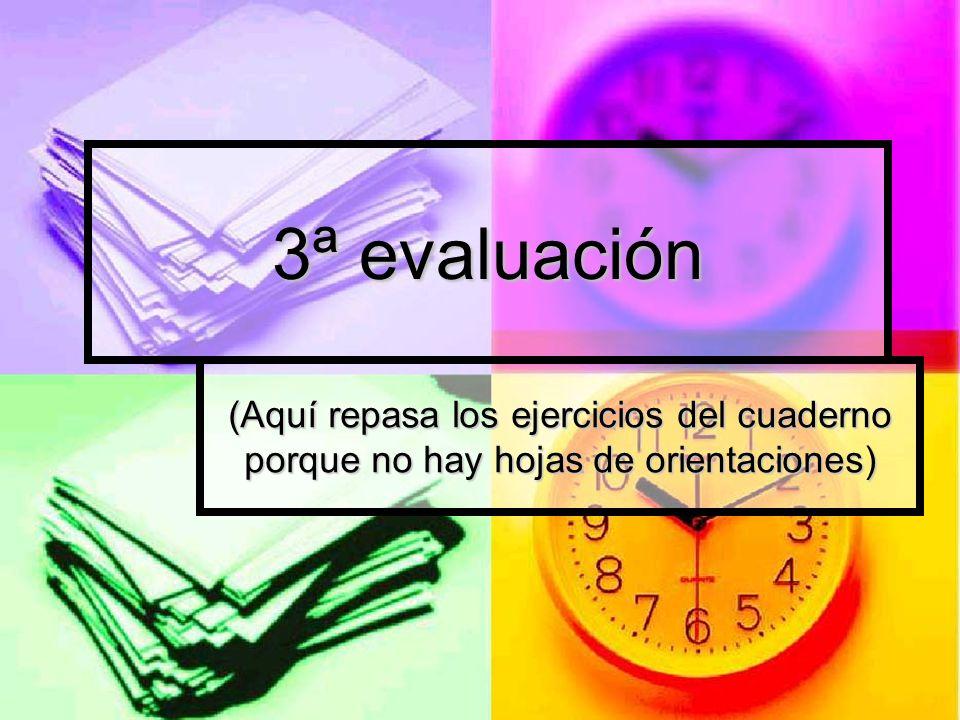 3ª evaluación (Aquí repasa los ejercicios del cuaderno porque no hay hojas de orientaciones)