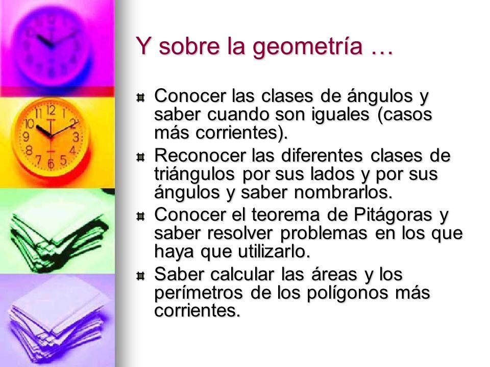 Y sobre la geometría … Conocer las clases de ángulos y saber cuando son iguales (casos más corrientes).