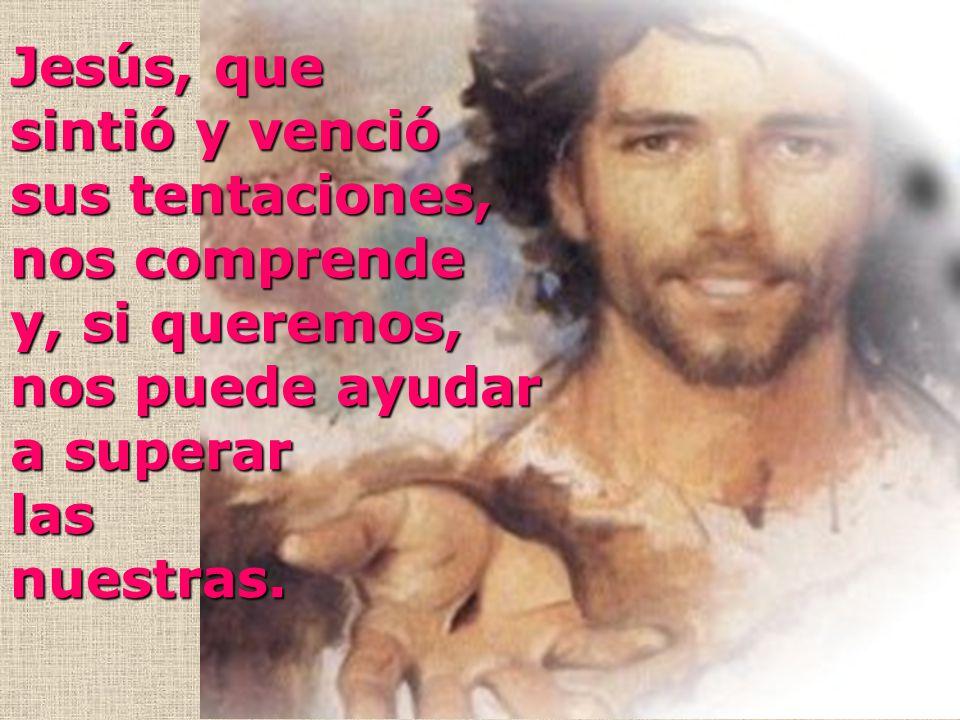 Jesús, que sintió y venció. sus tentaciones, nos comprende. y, si queremos, nos puede ayudar. a superar.