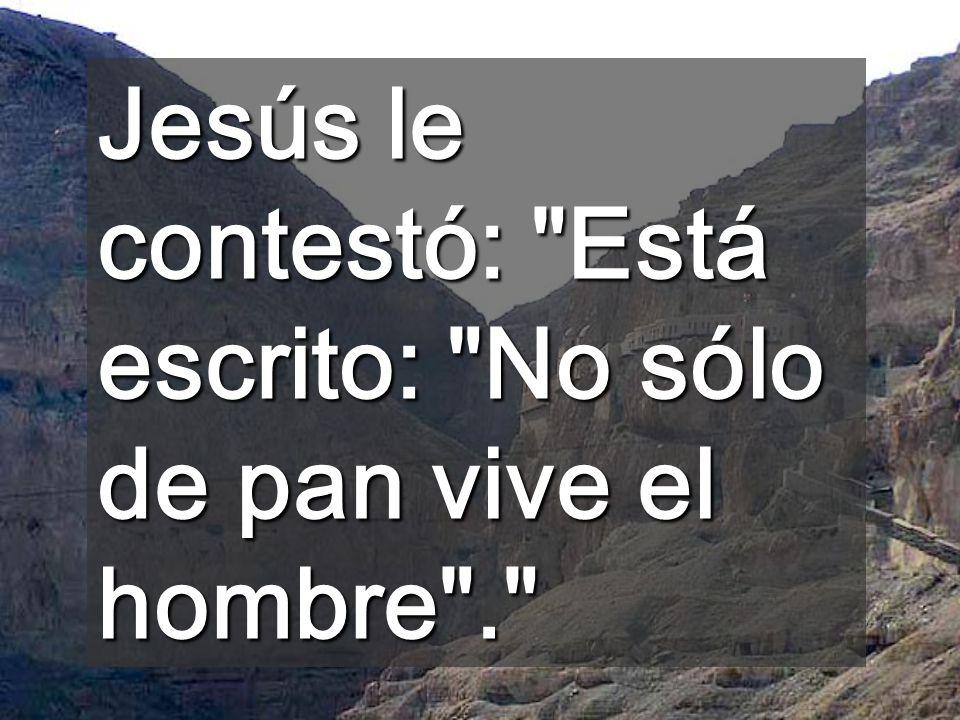 Jesús le contestó: Está escrito: No sólo de pan vive el hombre .