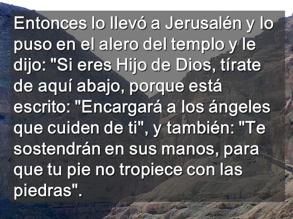 Entonces lo llevó a Jerusalén y lo puso en el alero del templo y le dijo: Si eres Hijo de Dios, tírate de aquí abajo, porque está escrito: Encargará a los ángeles que cuiden de ti , y también: Te sostendrán en sus manos, para que tu pie no tropiece con las piedras .