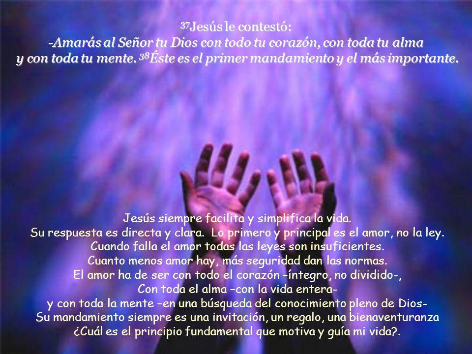 37Jesús le contestó: -Amarás al Señor tu Dios con todo tu corazón, con toda tu alma y con toda tu mente. 38Éste es el primer mandamiento y el más importante.