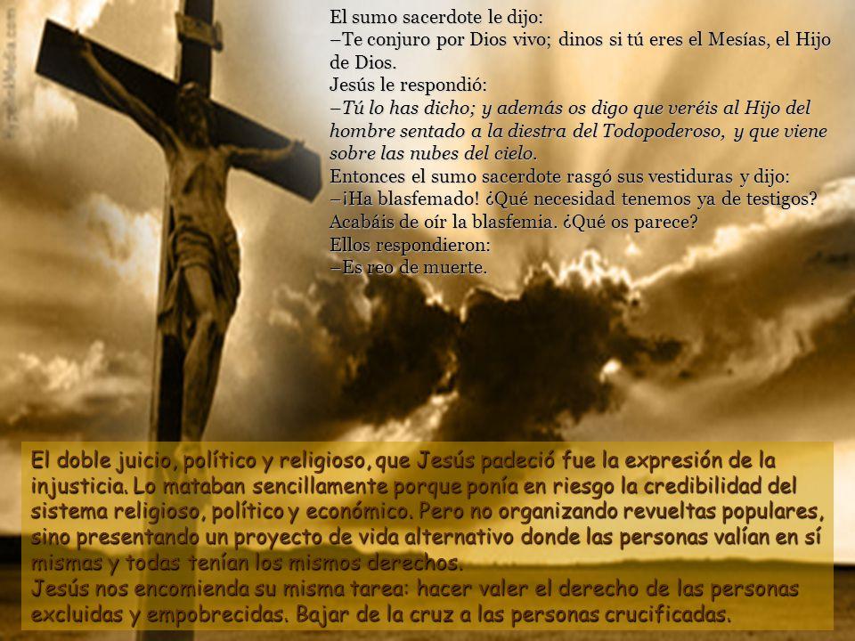 El sumo sacerdote le dijo: –Te conjuro por Dios vivo; dinos si tú eres el Mesías, el Hijo de Dios. Jesús le respondió: –Tú lo has dicho; y además os digo que veréis al Hijo del hombre sentado a la diestra del Todopoderoso, y que viene sobre las nubes del cielo. Entonces el sumo sacerdote rasgó sus vestiduras y dijo: –¡Ha blasfemado! ¿Qué necesidad tenemos ya de testigos Acabáis de oír la blasfemia. ¿Qué os parece Ellos respondieron: –Es reo de muerte.