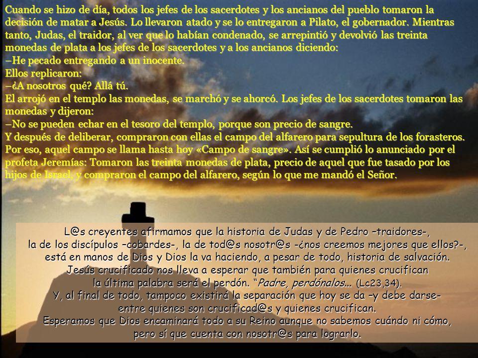 Cuando se hizo de día, todos los jefes de los sacerdotes y los ancianos del pueblo tomaron la decisión de matar a Jesús. Lo llevaron atado y se lo entregaron a Pilato, el gobernador. Mientras tanto, Judas, el traidor, al ver que lo habían condenado, se arrepintió y devolvió las treinta monedas de plata a los jefes de los sacerdotes y a los ancianos diciendo: –He pecado entregando a un inocente.