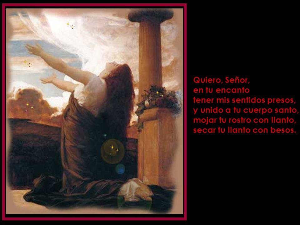 Quiero, Señor, en tu encanto. tener mis sentidos presos, y unido a tu cuerpo santo, mojar tu rostro con llanto,
