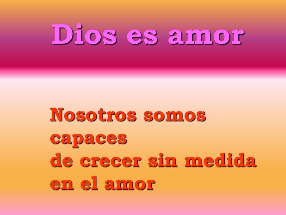 Dios es amor Nosotros somos capaces de crecer sin medida en el amor