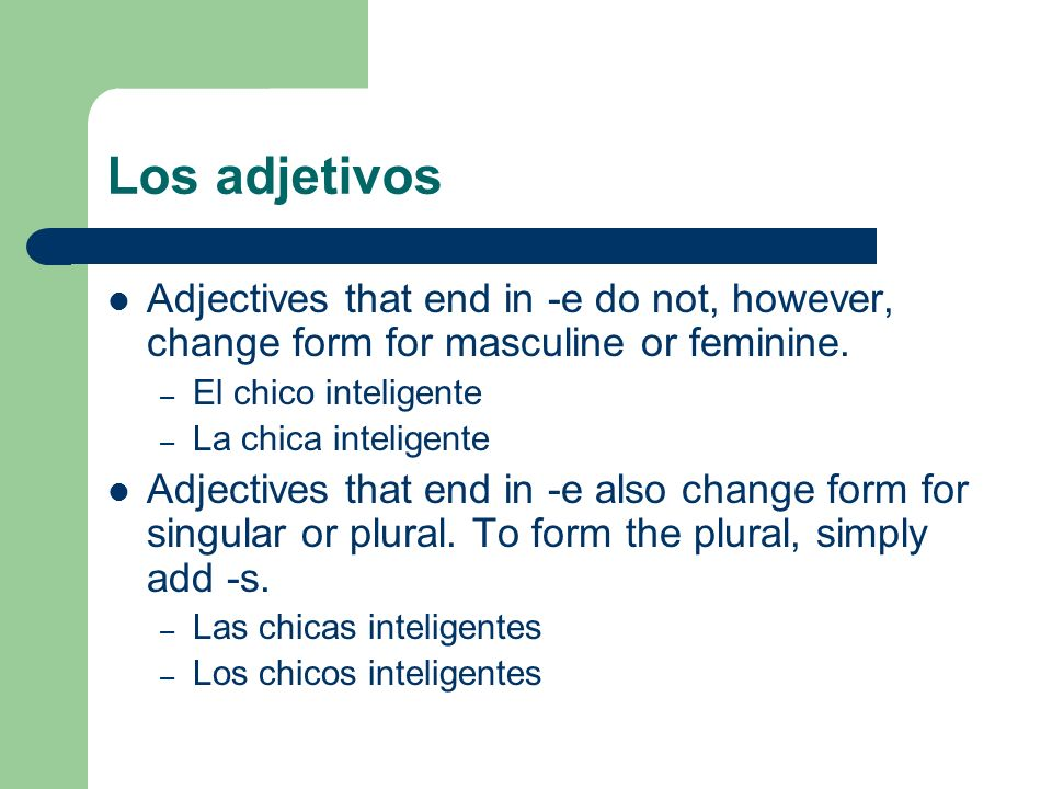 Los adjetivosAdjectives that end in -e do not, however, change form for masculine or feminine. El chico inteligente.
