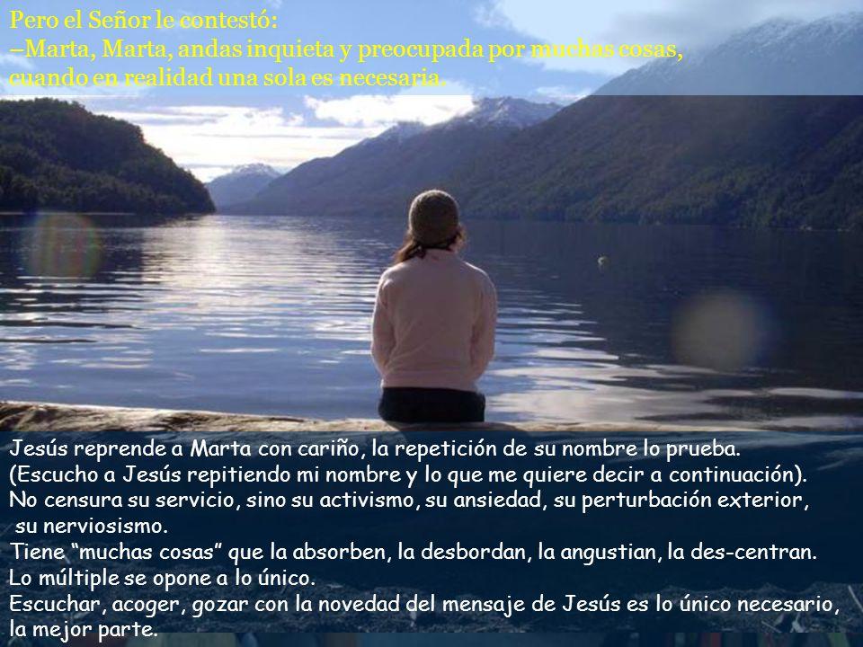 Pero el Señor le contestó: –Marta, Marta, andas inquieta y preocupada por muchas cosas, cuando en realidad una sola es necesaria.