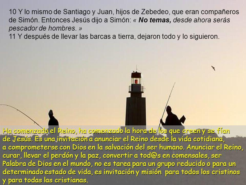 10 Y lo mismo de Santiago y Juan, hijos de Zebedeo, que eran compañeros de Simón. Entonces Jesús dijo a Simón: « No temas, desde ahora serás pescador de hombres. »