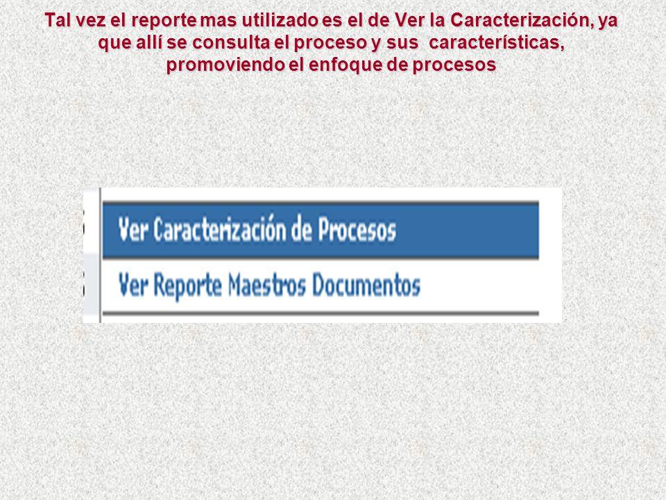 Tal vez el reporte mas utilizado es el de Ver la Caracterización, ya que allí se consulta el proceso y sus características, promoviendo el enfoque de procesos