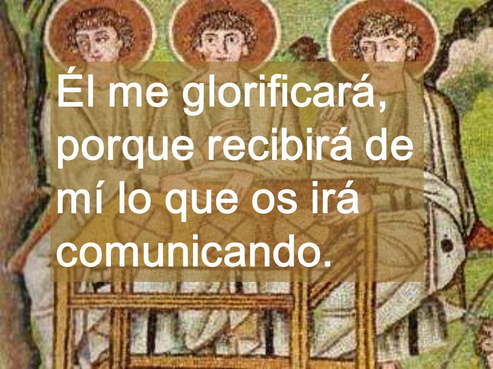 Él me glorificará, porque recibirá de mí lo que os irá comunicando.