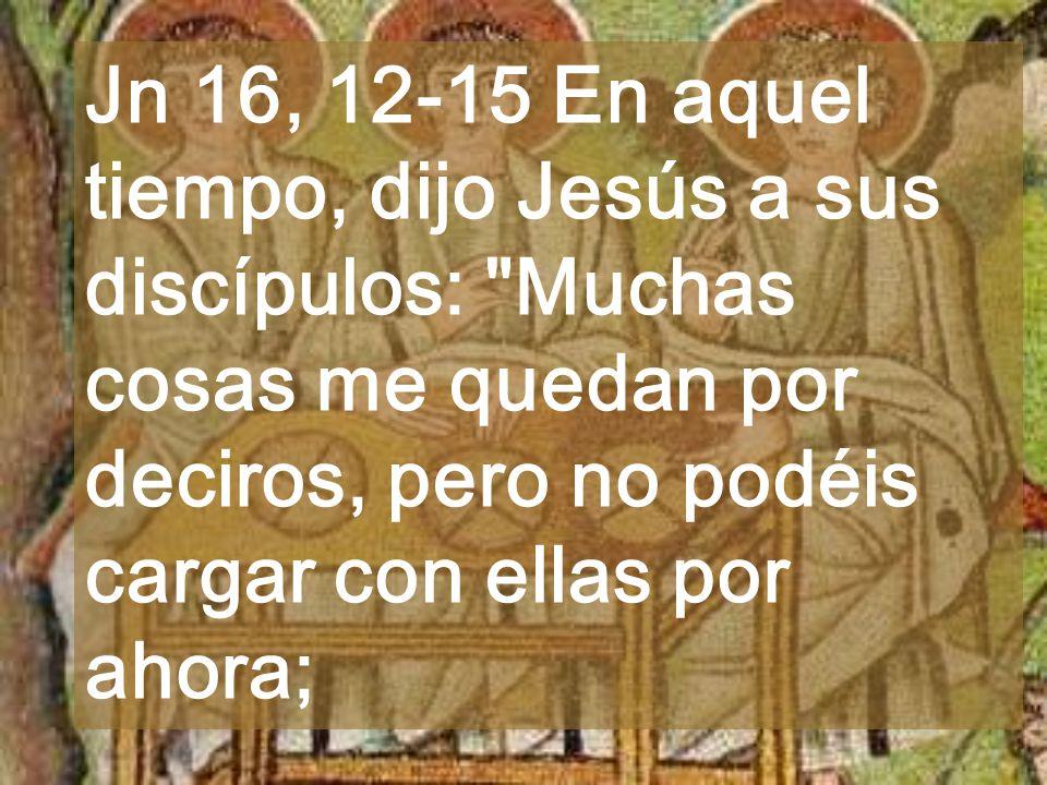 Jn 16, 12-15 En aquel tiempo, dijo Jesús a sus discípulos: Muchas cosas me quedan por deciros, pero no podéis cargar con ellas por ahora;