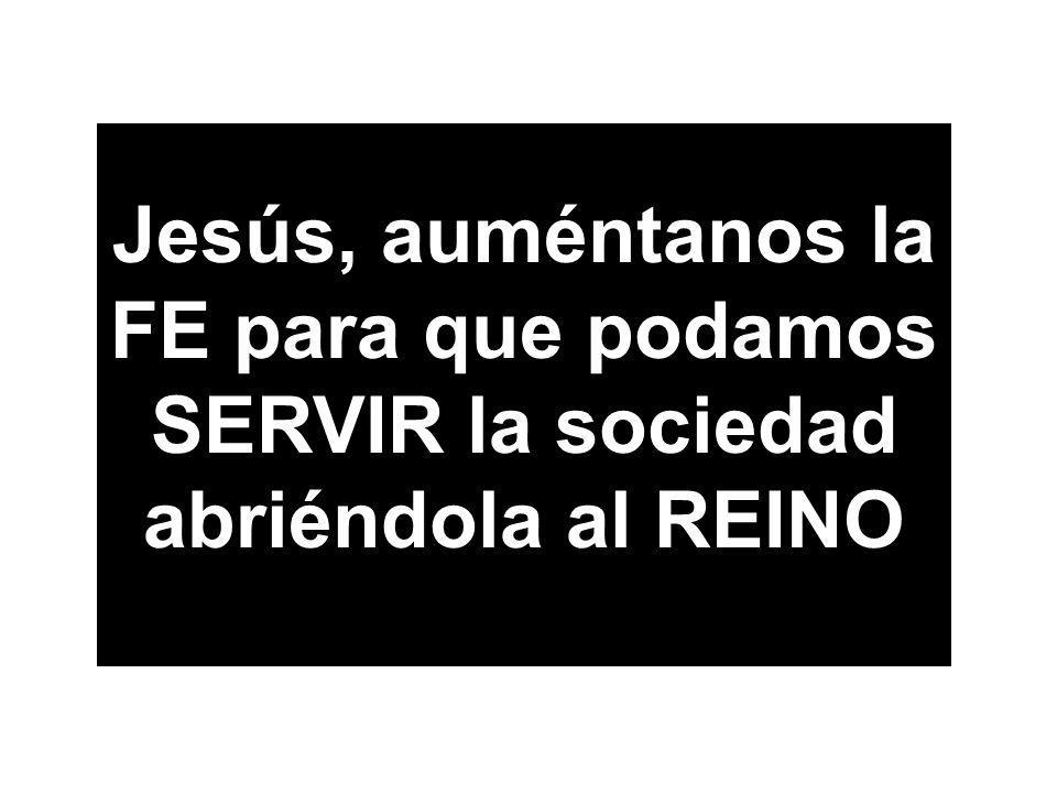 Jesús, auméntanos la FE para que podamos SERVIR la sociedad abriéndola al REINO