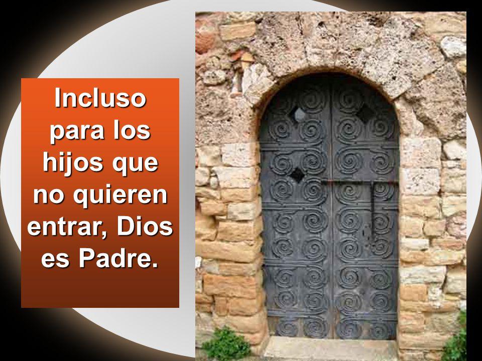 Incluso para los hijos que no quieren entrar, Dios es Padre.