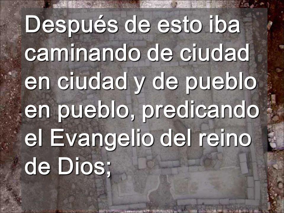 Después de esto iba caminando de ciudad en ciudad y de pueblo en pueblo, predicando el Evangelio del reino de Dios;