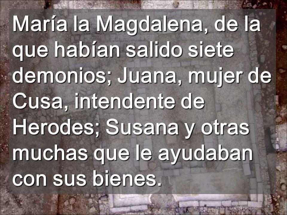 María la Magdalena, de la que habían salido siete demonios; Juana, mujer de Cusa, intendente de Herodes; Susana y otras muchas que le ayudaban con sus bienes.