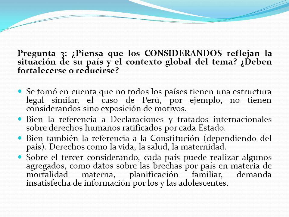 Pregunta 3: ¿Piensa que los CONSIDERANDOS reflejan la situación de su país y el contexto global del tema ¿Deben fortalecerse o reducirse