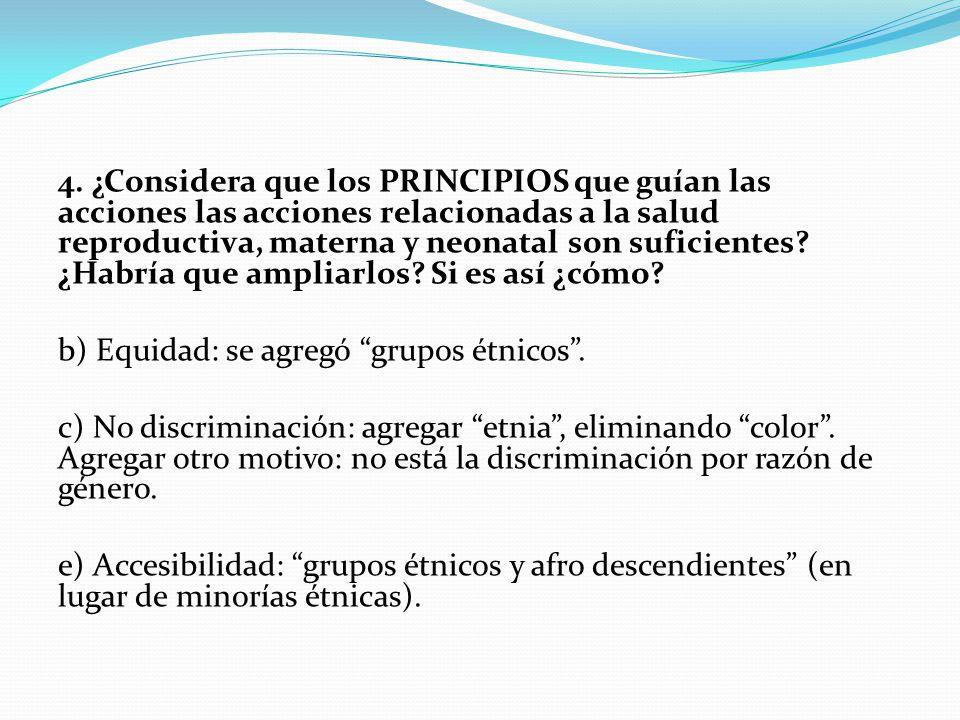 4. ¿Considera que los PRINCIPIOS que guían las acciones las acciones relacionadas a la salud reproductiva, materna y neonatal son suficientes ¿Habría que ampliarlos Si es así ¿cómo