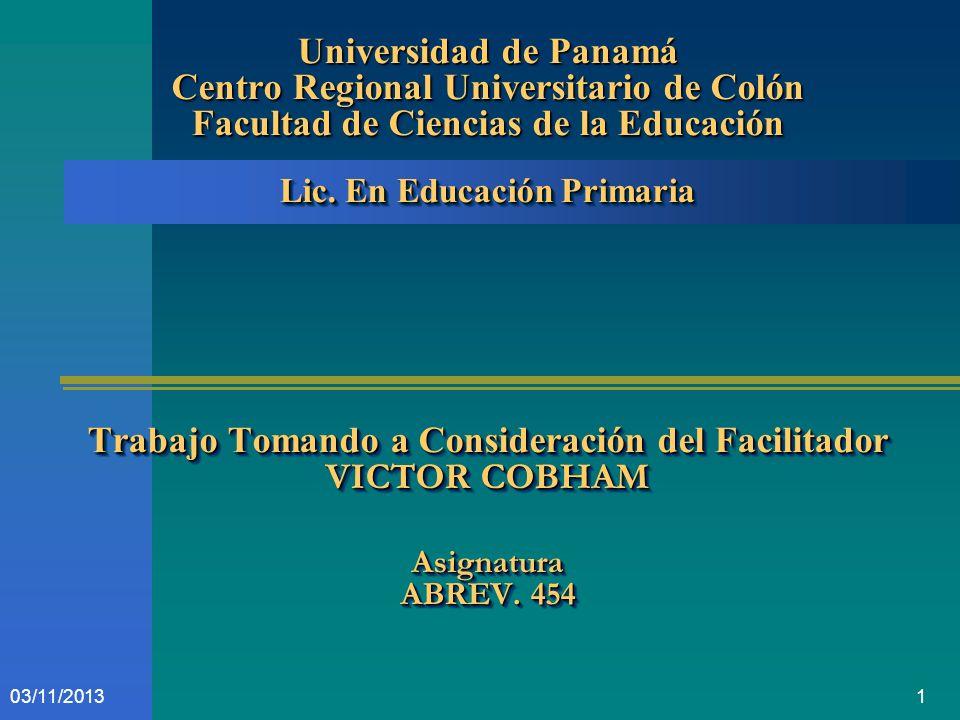 Universidad de Panamá Centro Regional Universitario de Colón Facultad de Ciencias de la Educación Lic. En Educación Primaria Trabajo Tomando a Consideración del Facilitador VICTOR COBHAM Asignatura ABREV. 454