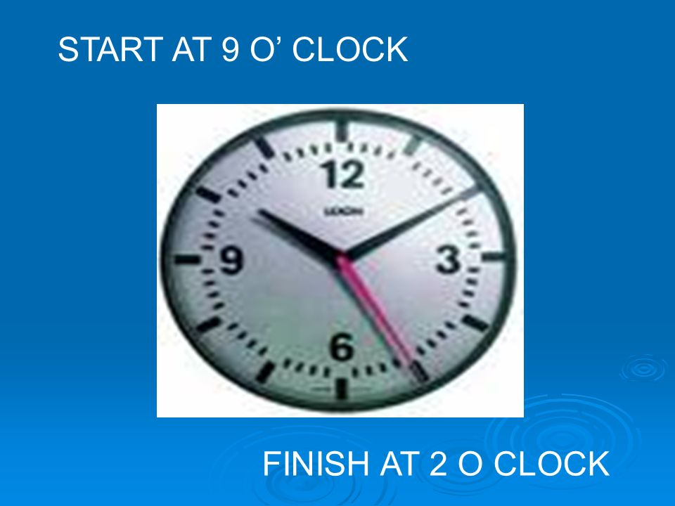 START AT 9 O' CLOCK FINISH AT 2 O CLOCK