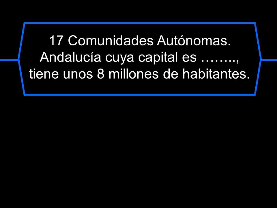 17 Comunidades Autónomas. Andalucía cuya capital es ……