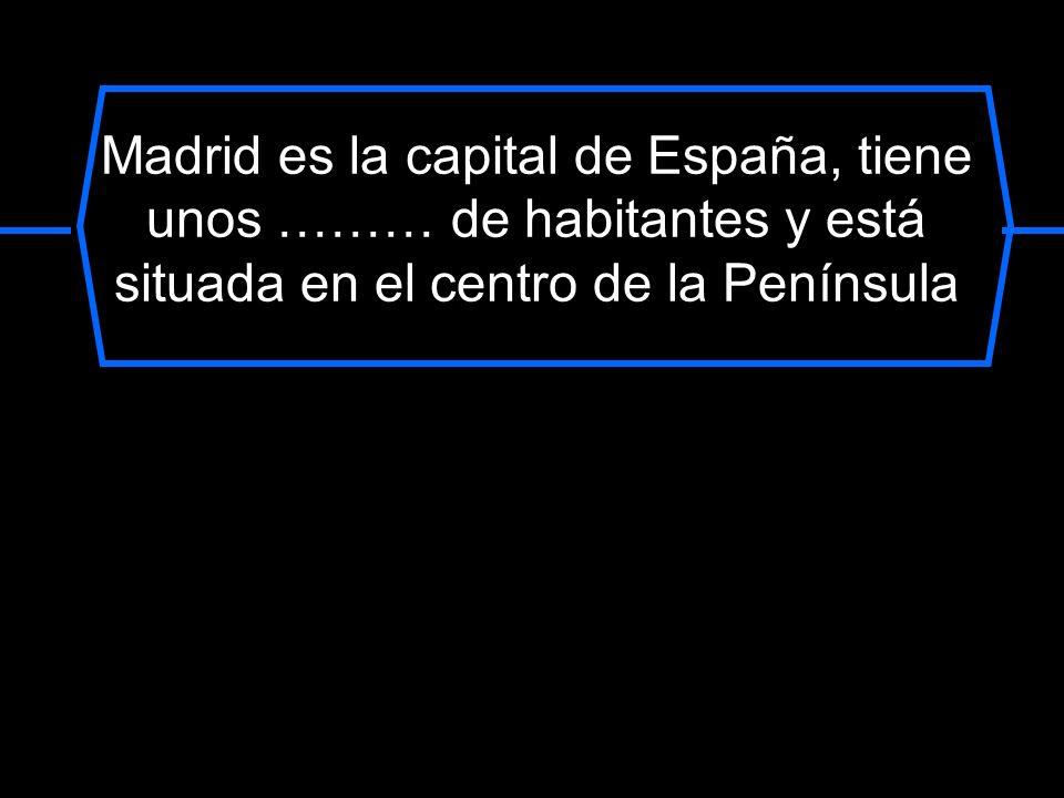 Madrid es la capital de España, tiene unos ……… de habitantes y está situada en el centro de la Península