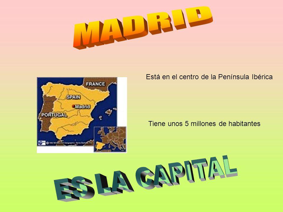 MADRID ES LA CAPITAL Está en el centro de la Península Ibérica