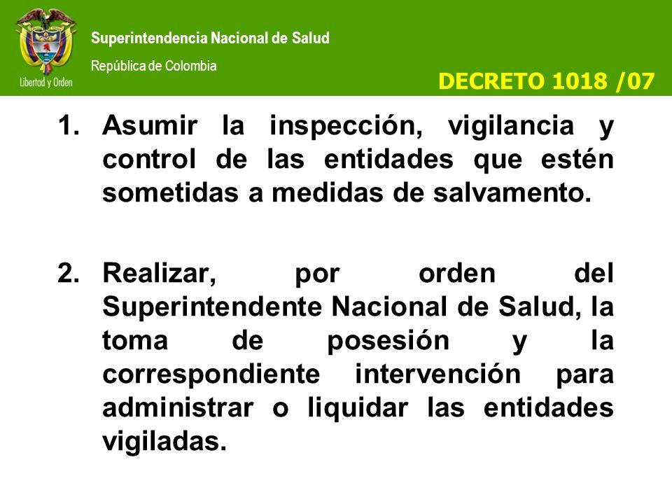 DECRETO 1018 /07 Asumir la inspección, vigilancia y control de las entidades que estén sometidas a medidas de salvamento.