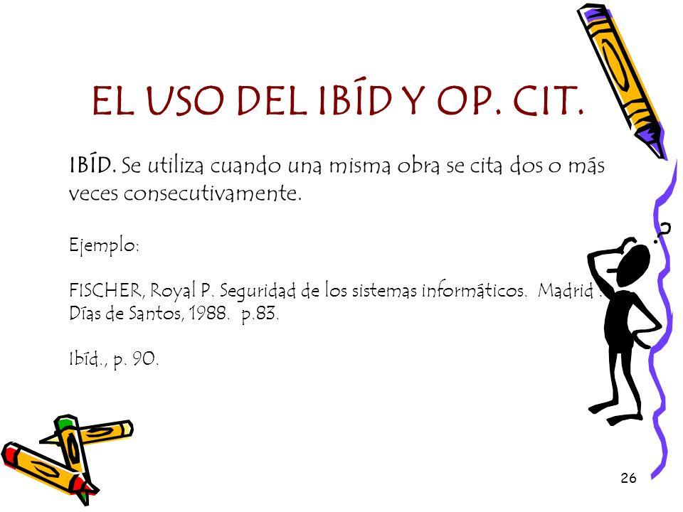 EL USO DEL IBÍD Y OP. CIT. IBÍD. Se utiliza cuando una misma obra se cita dos o más veces consecutivamente.